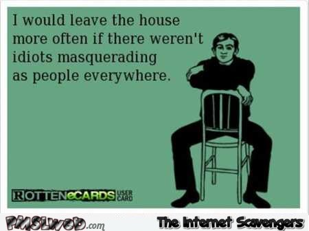I would leave the house more often sarcastic quote @PMSLweb.com