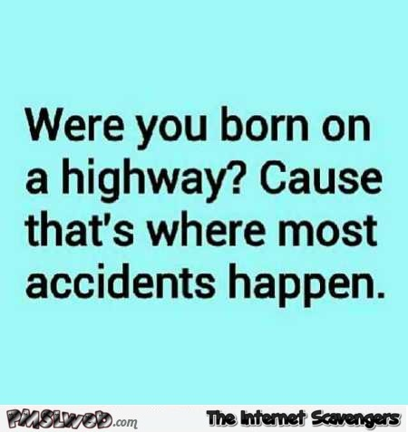 Were you born on a highway funny quote PMSLweb.com