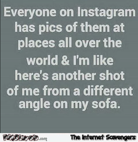 Everyone on instagram has pics funny quote @PMSLweb.com
