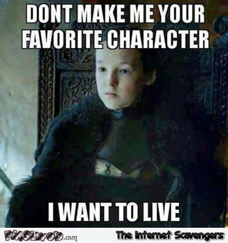 Don't make me your favorite character Game of Thrones meme @PMSLweb.com