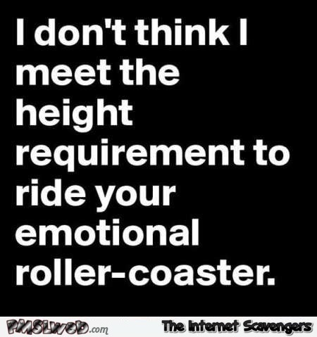 I don't meet the height requirements for your emotional roller coaster funny quote @PMSLweb.com
