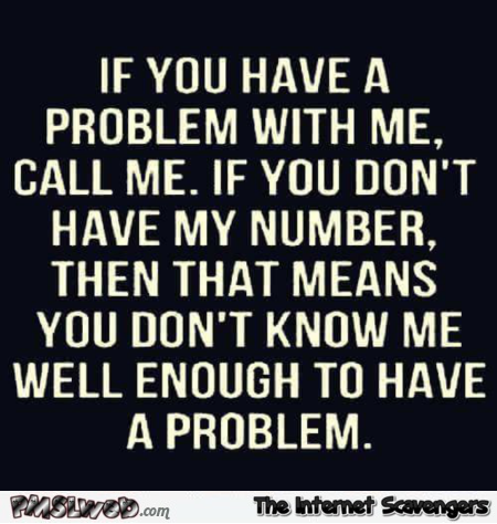 If you have a problem with me call me – Sarcastic and bitchy pictures @PMSLweb.com