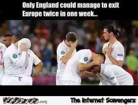 Only England could exit Europe twice in a week humor – Euro 2016 memes and funny pictures @PMSLweb.com