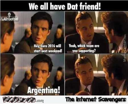 We all have dat friend - Euro 2016 memes and funny pictures @PMSLweb.com