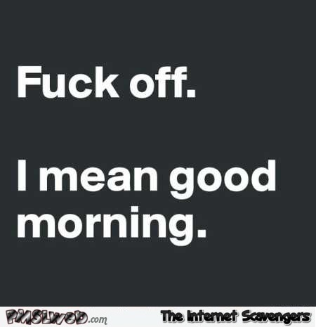 F*ck off I mean good morning funny quote – Sinful Friday @PMSLweb.com