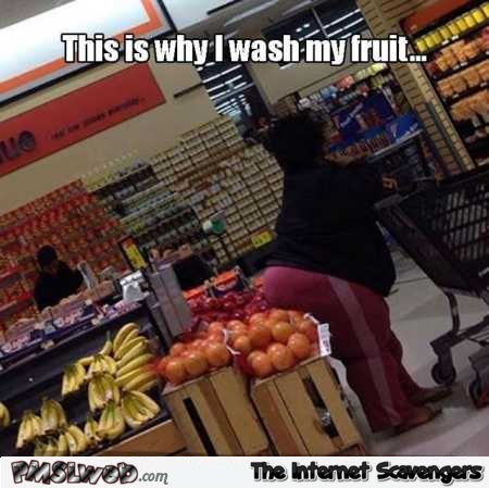 This is why I wash my fruit funny meme @PMSLweb.com