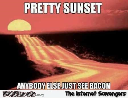 Pretty sunset bacon meme @PMSLweb.com