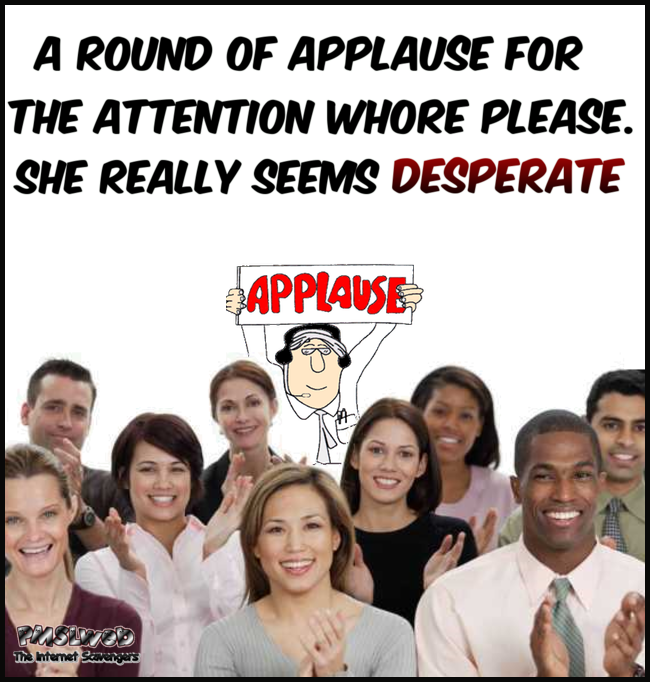 A round of applause for the attention whore – Sarcastic and adult humor PMSLweb.com