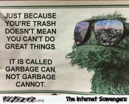 Just because you're trash doesn't mean that you can't do things sarcastic quote