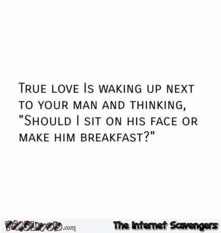 True love is waking up next to your man adult humor @PMSLweb.com