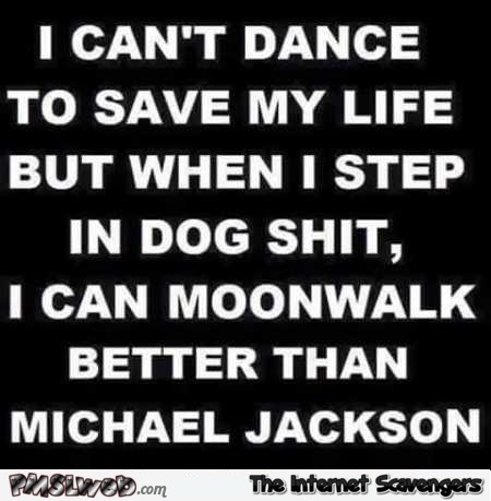 I can't dance to save my life funny quote @PMSLweb.com
