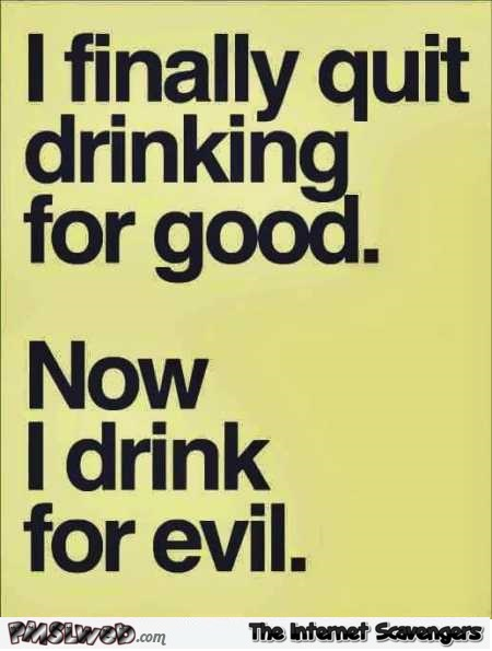 I finally quit drinking for good funny quote @PMSLweb.com