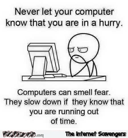 Never let your computer know you are in a hurry meme @PMSLweb.com