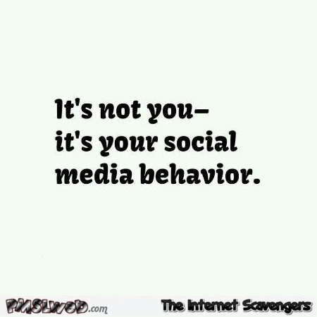 It's not you it's your social media behavior funny quote @PMSLweb.com