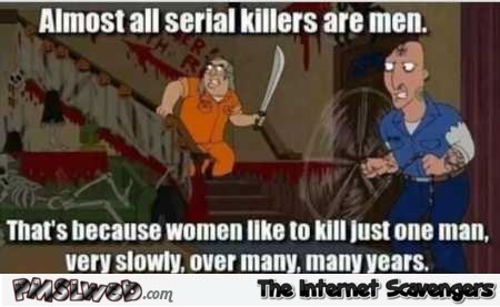 Almost all serial killers are men funny meme @PMSLweb.com