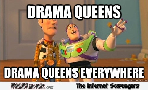 Drama queens everywhere funny meme @PMSLweb.com