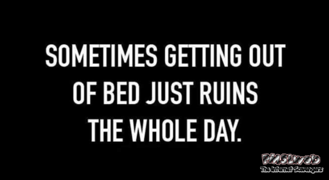 Getting out of bed ruins the whole day funny quote @PMSLweb.com