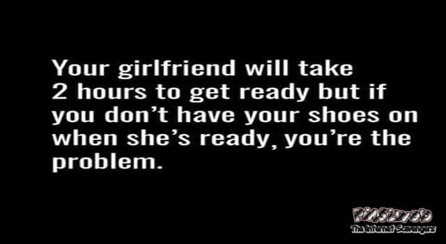 Your girlfriend will take two hours to get ready  funny quote @PMSLweb.com