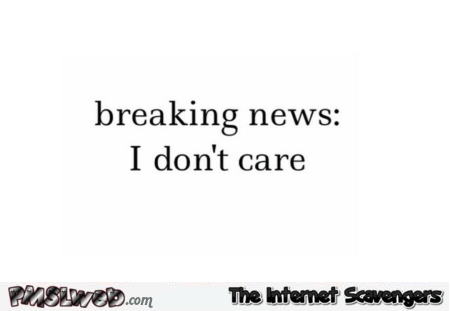 Breaking news I don't care sarcastic quote @PMSLweb.com