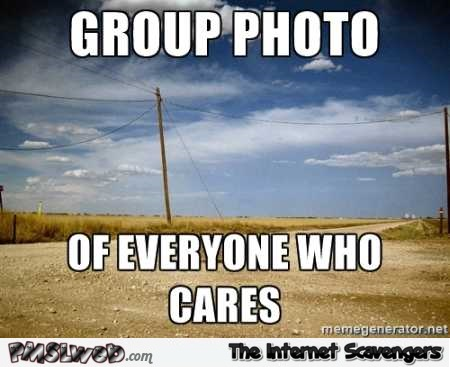 Group photo of everyone who cares sarcastic meme @PMSLweb.com