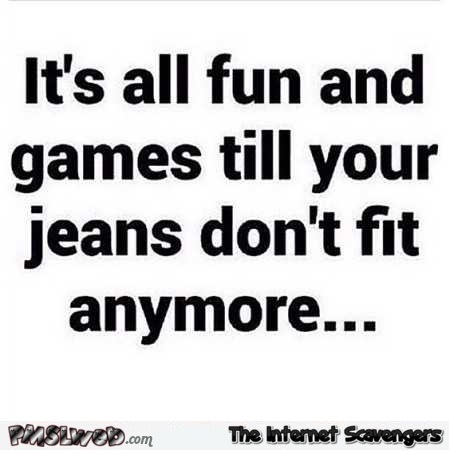 It's all fun and games until your jeans don't fit humor @PMSLweb.com