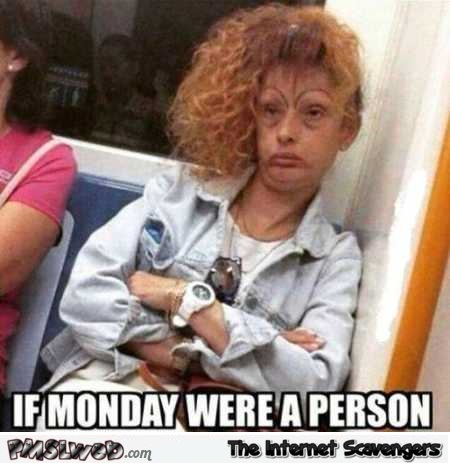 If Monday were a person meme – Monday YLYL pictures @PMSLweb.com