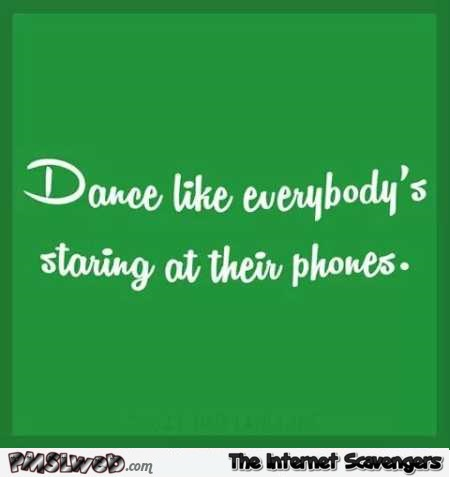 Dance like everyone's staring at their phone funny quote @PMSLweb.com