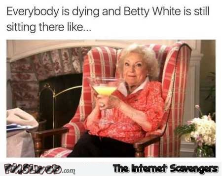 Funny Betty White be like – Funny Hump day misconduct @PMSLweb.com