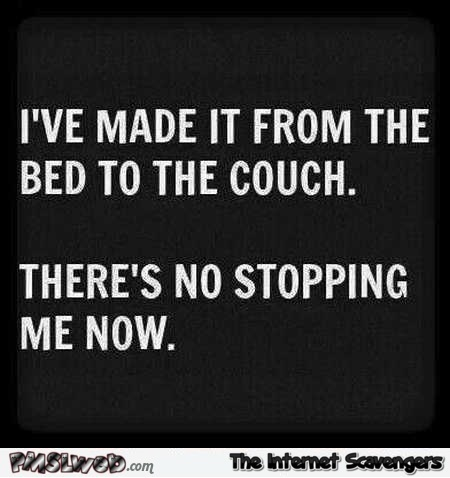 I've made it from the bed to the couch funny quote @PMSLweb.com