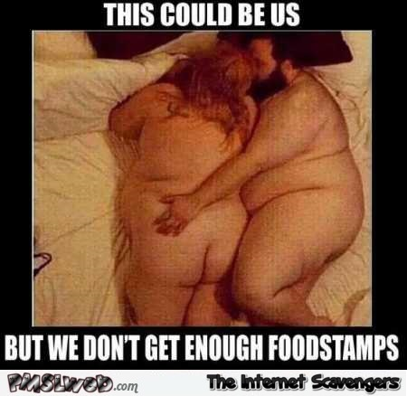 This could be us but we don't get enough foodstamps humor @PMSLweb.com