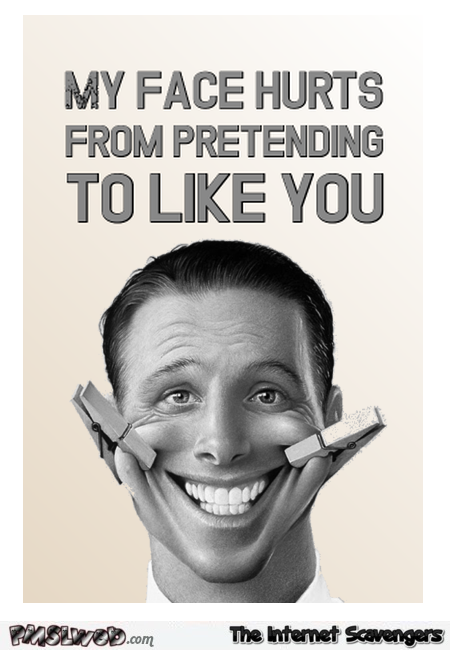 My face hurts from pretending to like you sarcastic quote – Wednesday YLYL pictures @PMSLweb.com