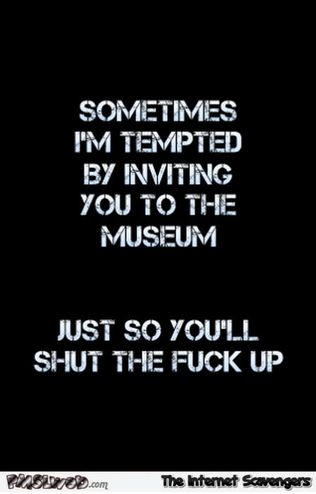 I'm tempted by inviting you to the museum sarcastic quote