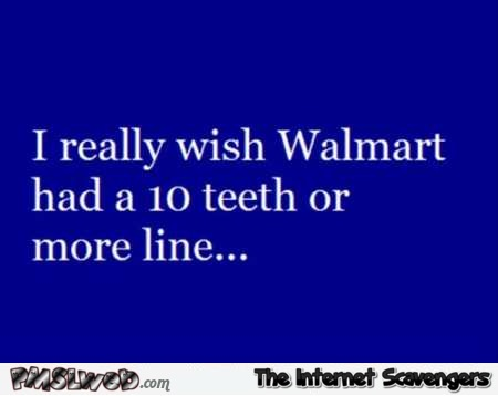 I wish walmart had a 10 teeth or more line funny quote @PMSLweb.com