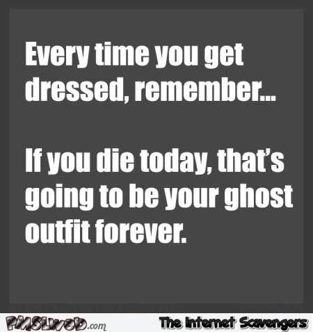 Every time you get dressed remember funny quote @PMSLweb.com