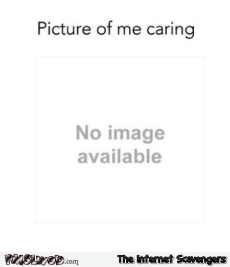 Picture of me caring sarcastic humor @PMSLweb.com