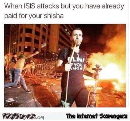 When Isis attacks but you have already paid for your shisha humor @PMSLweb.com