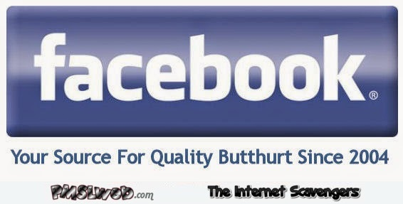 Facebook your source for quality butthurt sarcastic humor @PMSLweb.com
