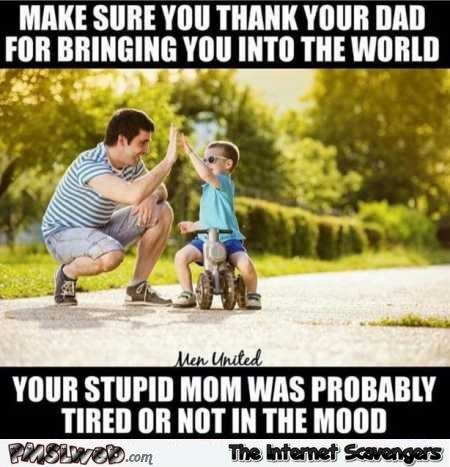 Thank your dad for bringing you into this world funny meme @PMSLweb.com