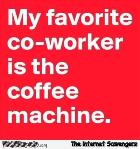 My favorite co-worker is the coffee machine funny quote @PMSLweb.com