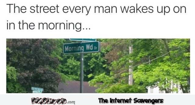 The street every man wakes up on in the morning funny meme @PMSLweb.com