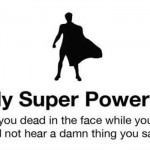 Funny I have a super power – Funny pics and memes @PMSLweb.com
