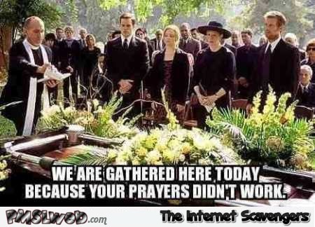We are gathered here today because your prayers didn't work funny meme @PMSLweb.com