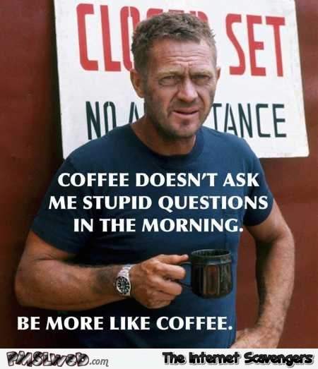 Coffee doesn't ask me stupid questions funny quote @PMSLweb.com