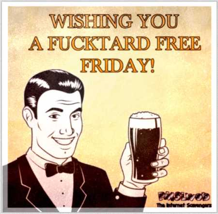 Wishing you a fucktard free Friday – TGIF Picture Craze @PMSLweb.com