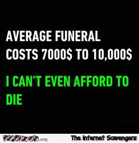 I can't even afford to die funny quote @PMSLweb.com