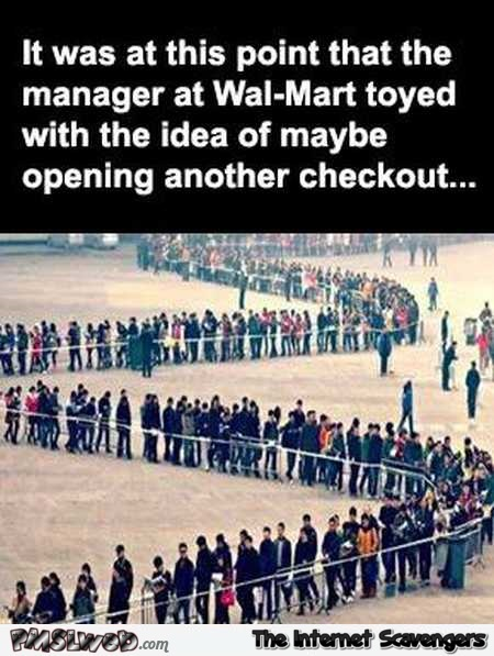 Manager at walmart toyed with the idea of opening another checkout funny meme @PMSLweb.com
