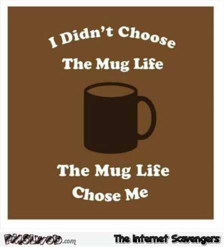 I didn't choose the mug life humor @PMSLweb.com