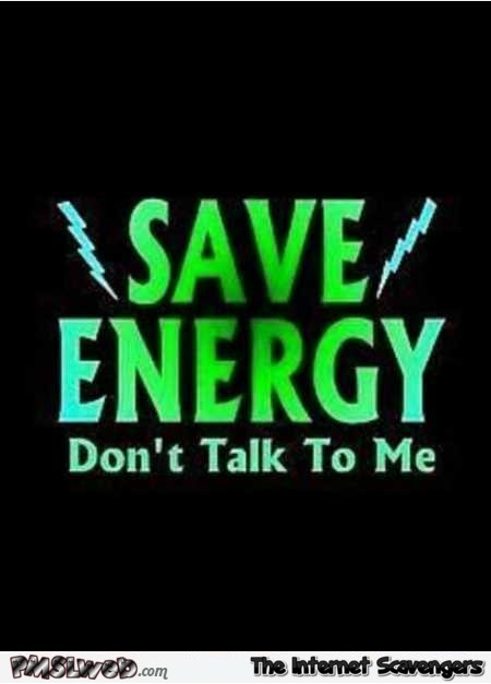 Save energy don't talk to me funny quote @PMSLweb.com