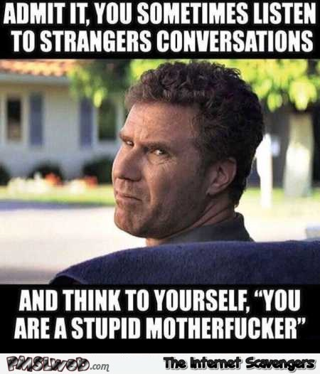 When you listen to stranger's conversations sarcastic meme @PMSLweb.com