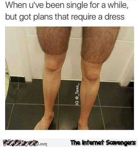 When you shave your legs to wear a dress humor @PMSLweb.com